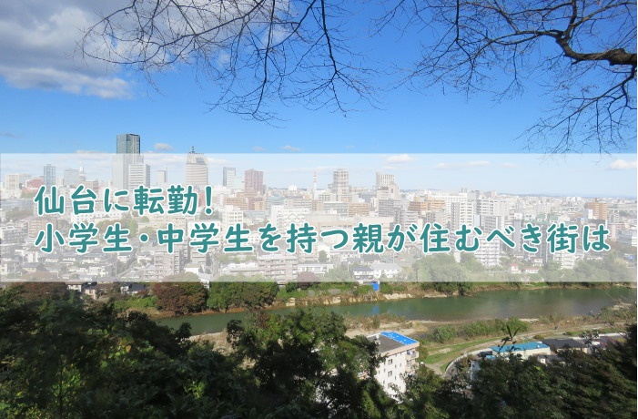 仙台に転勤 小学生・中学生を持つ親が住むべき街は